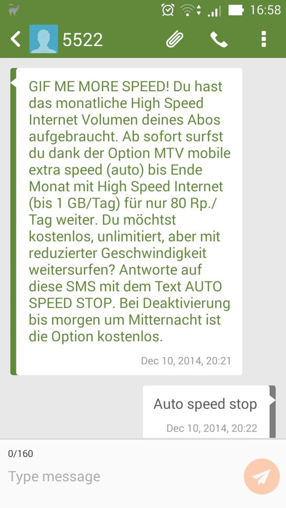 GIF ME MORE SPEED! Du hast das monatliche High Speed Internet Volumen deines Abos aufgebraucht. Ab sofort surfgst du dank der Option MTV mobile extra speed (auto) bis Ende Monat mit High Speed Internet (bis 1 GB/Tag) für nur 80 Rp./Tag weiter. Du möchtest kostenlos, unlimitiert, aber mit reduzierter Geschwindigkeit weitersurfen? Antworte auf diese SMS mit dem Text AUTO SPEED STOP. Bei Deaktivierung bis morgen um Miternacht ist die Option kostenlos.